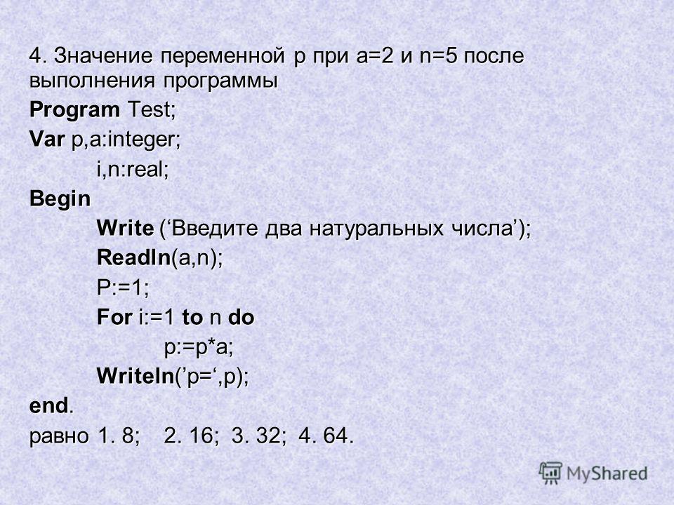 4. Значение переменной p при a=2 и n=5 после выполнения программы Program Test; Var p,a:integer; i,n:real;Begin Write (Введите два натуральных числа); Readln(а,n); P:=1; For i:=1 to n do p:=p*а; Writeln(р=,p); end. равно 1. 8;2. 16;3. 32;4. 64.