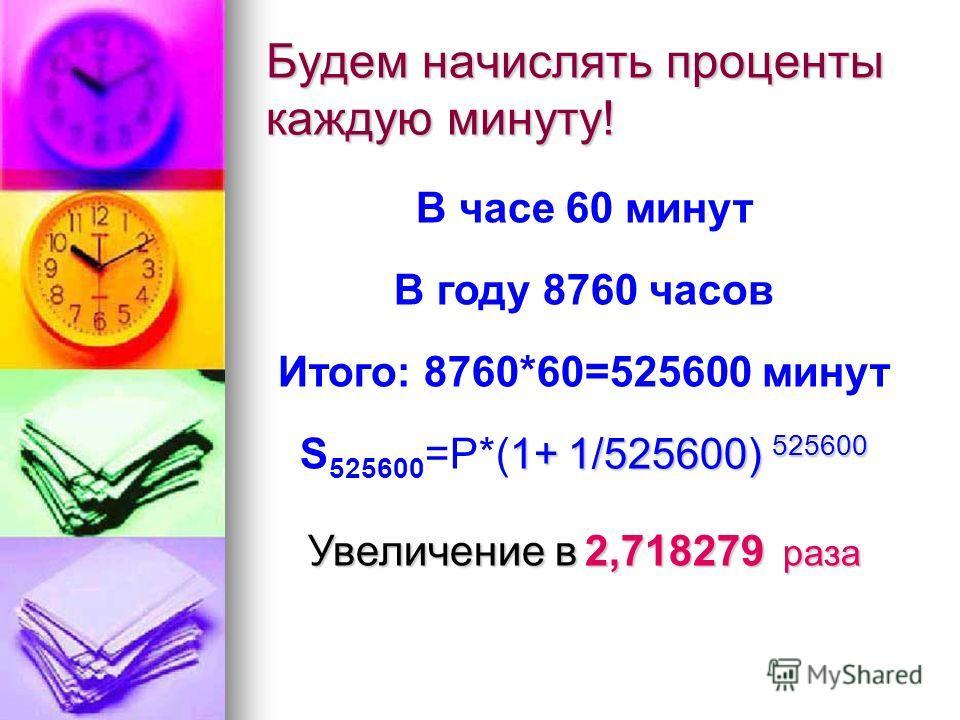 Будем начислять проценты каждую минуту! В часе 60 минут В году 8760 часов Итого: 8760*60=525600 минут 1+ 1/525600) 525600 S 525600 =P*(1+ 1/525600) 525600 Увеличение в 2,718279 раза