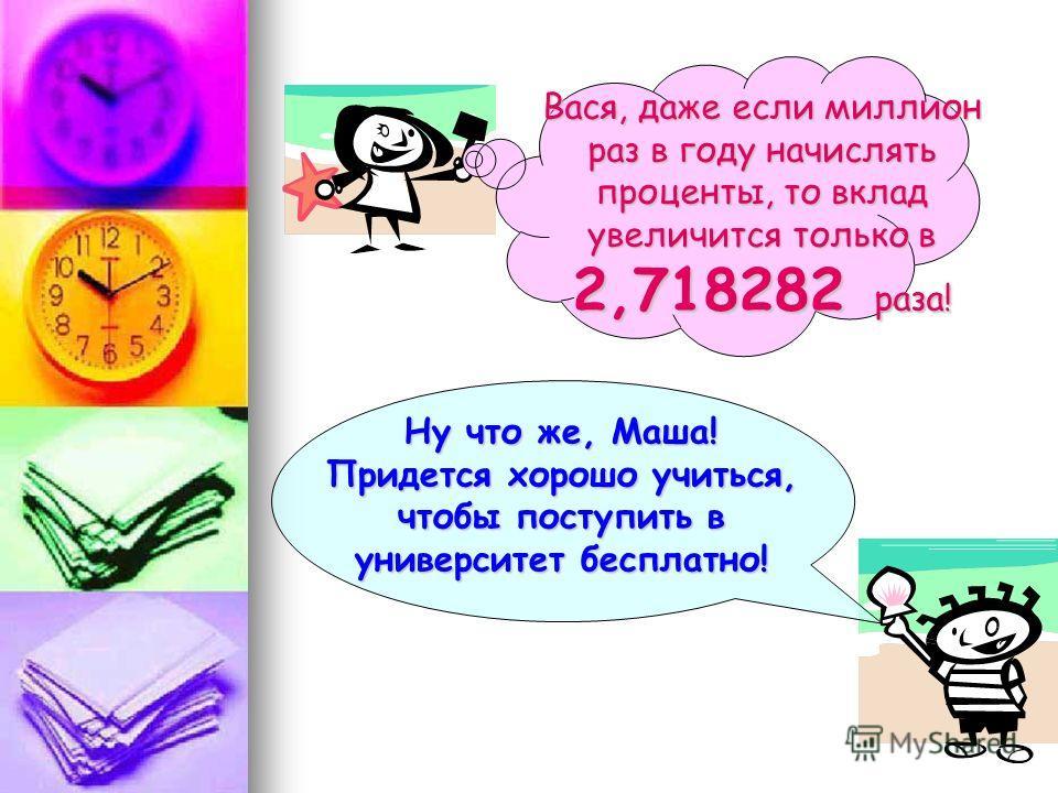 Ну что же, Маша! Придется хорошо учиться, чтобы поступить в университет бесплатно! Вася, даже если миллион раз в году начислять проценты, то вклад увеличится только в 2,718282 раза!