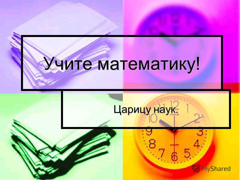 Учите математику! Царицу наук.