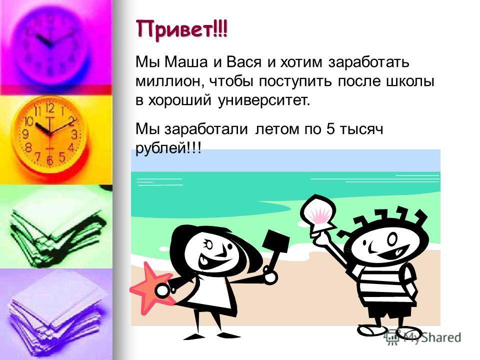 Привет!!! Мы Маша и Вася и хотим заработать миллион, чтобы поступить после школы в хороший университет. Мы заработали летом по 5 тысяч рублей!!!