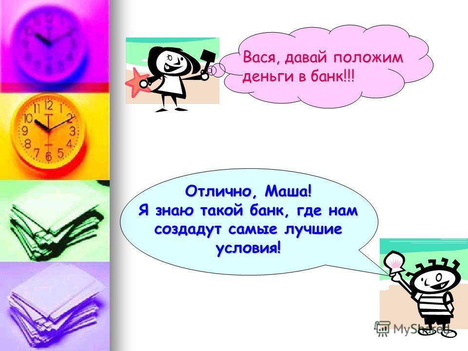 Отлично, Маша! Я знаю такой банк, где нам создадут самые лучшие условия! Вася, давай положим деньги в банк!!!