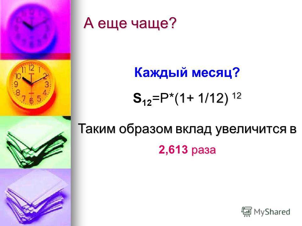 А еще чаще? Каждый месяц? 1+ 1/12) 12 S 12 =P*(1+ 1/12) 12 Таким образом вклад увеличится в раза Таким образом вклад увеличится в 2,613 раза