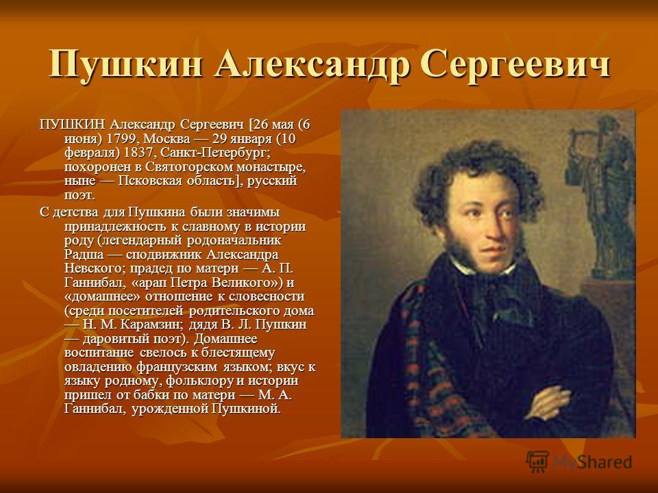 Пушкин Александр Сергеевич ПУШКИН Александр Сергеевич [26 мая (6 июня) 1799, Москва 29 января (10 февраля) 1837, Санкт-Петербург; похоронен в Святогорском монастыре, ныне Псковская область], русский поэт. С детства для Пушкина были значимы принадлежн