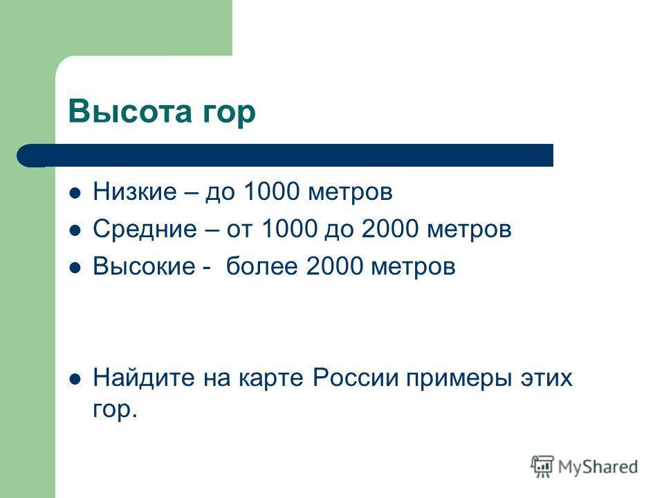 Высота гор Низкие – до 1000 метров Средние – от 1000 до 2000 метров Высокие - более 2000 метров Найдите на карте России примеры этих гор.