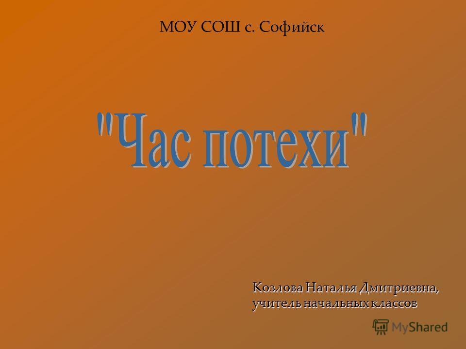 Козлова Наталья Дмитриевна, учитель начальных классов МОУ СОШ с. Софийск