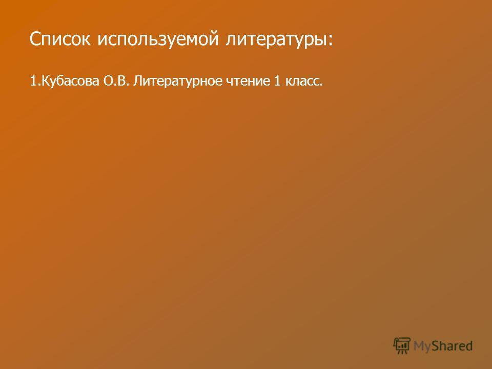 Список используемой литературы: 1.Кубасова О.В. Литературное чтение 1 класс.