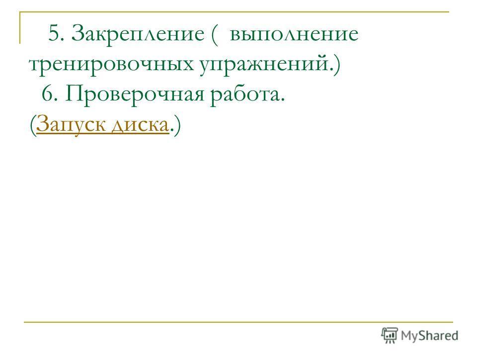 5. Закрепление ( выполнение тренировочных упражнений.) 6. Проверочная работа. (Запуск диска.)Запуск диска