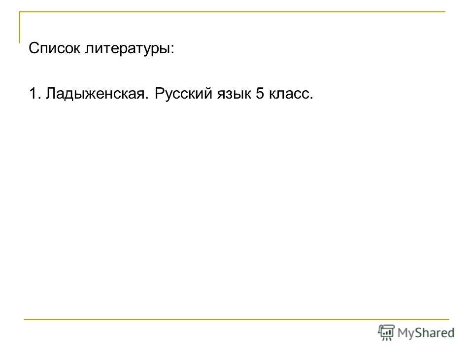 Список литературы: 1. Ладыженская. Русский язык 5 класс.