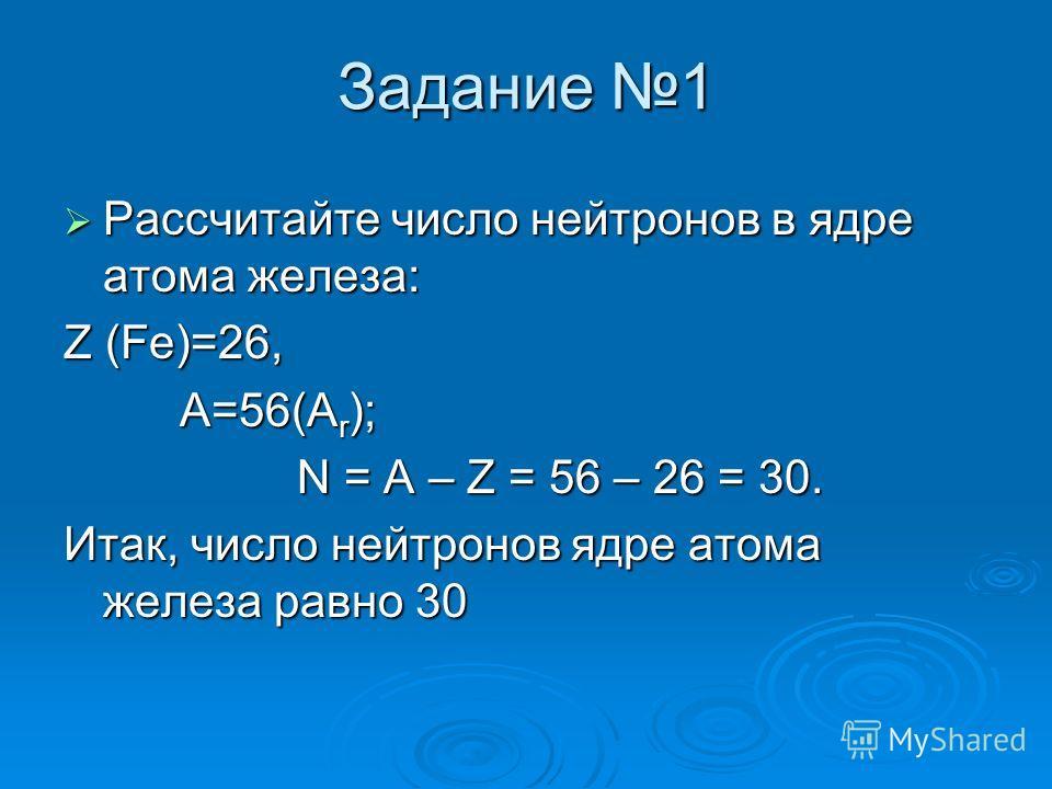 Задание 1 Рассчитайте число нейтронов в ядре атома железа: Рассчитайте число нейтронов в ядре атома железа: Z (Fe)=26, A=56(A r ); A=56(A r ); N = A – Z = 56 – 26 = 30. N = A – Z = 56 – 26 = 30. Итак, число нейтронов ядре атома железа равно 30