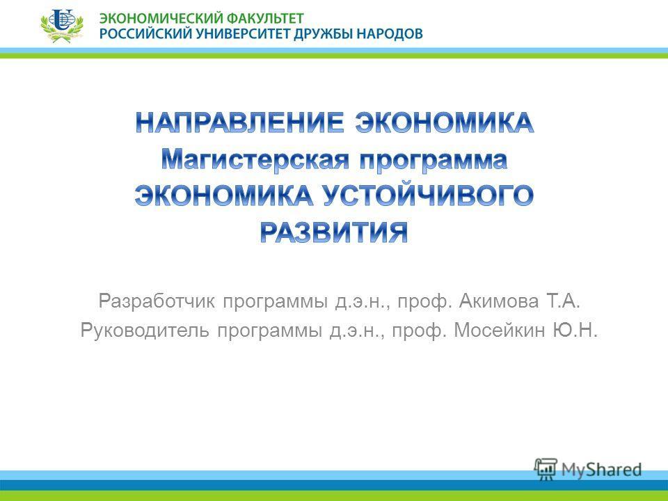 Разработчик программы д.э.н., проф. Акимова Т.А. Руководитель программы д.э.н., проф. Мосейкин Ю.Н.