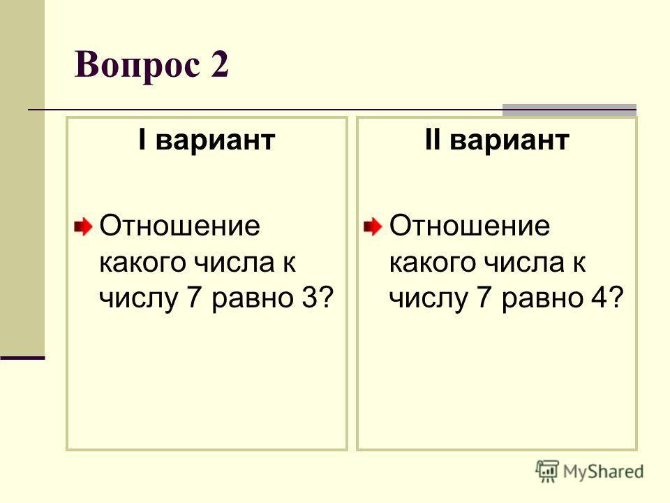Вопрос 2 I вариант Отношение какого числа к числу 7 равно 3? II вариант Отношение какого числа к числу 7 равно 4?