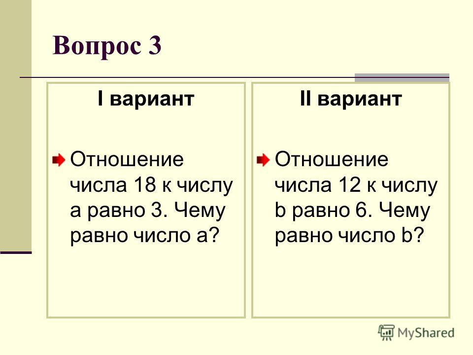 Вопрос 3 I вариант Отношение числа 18 к числу a равно 3. Чему равно число a? II вариант Отношение числа 12 к числу b равно 6. Чему равно число b?