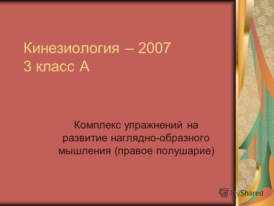 Кинезиология – 2007 3 класс А Комплекс упражнений на развитие наглядно-образного мышления (правое полушарие)