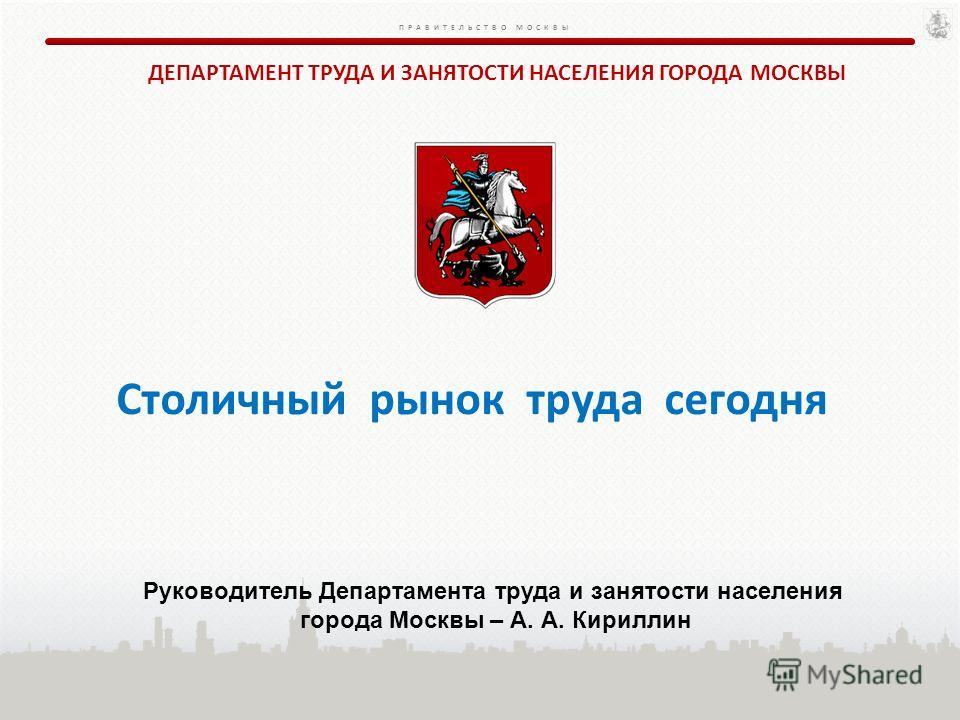 ПРАВИТЕЛЬСТВО МОСКВЫ Столичный рынок труда сегодня ДЕПАРТАМЕНТ ТРУДА И ЗАНЯТОСТИ НАСЕЛЕНИЯ ГОРОДА МОСКВЫ Руководитель Департамента труда и занятости населения города Москвы – А. А. Кириллин