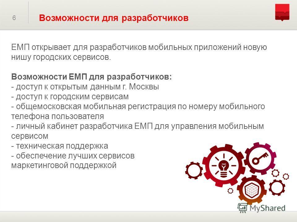 6 Возможности для разработчиков ЕМП открывает для разработчиков мобильных приложений новую нишу городских сервисов. Возможности ЕМП для разработчиков: - доступ к открытым данным г. Москвы - доступ к городским сервисам - общемосковская мобильная регис