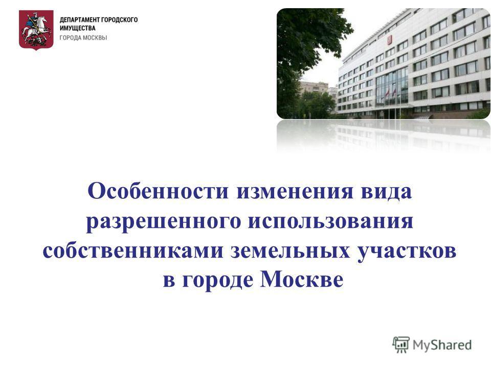 Особенности изменения вида разрешенного использования собственниками земельных участков в городе Москве