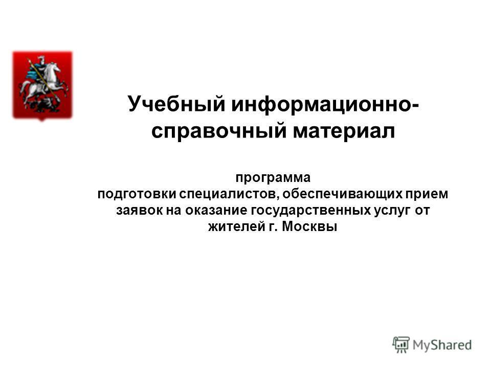 Учебный информационно- справочный материал программа подготовки специалистов, обеспечивающих прием заявок на оказание государственных услуг от жителей г. Москвы