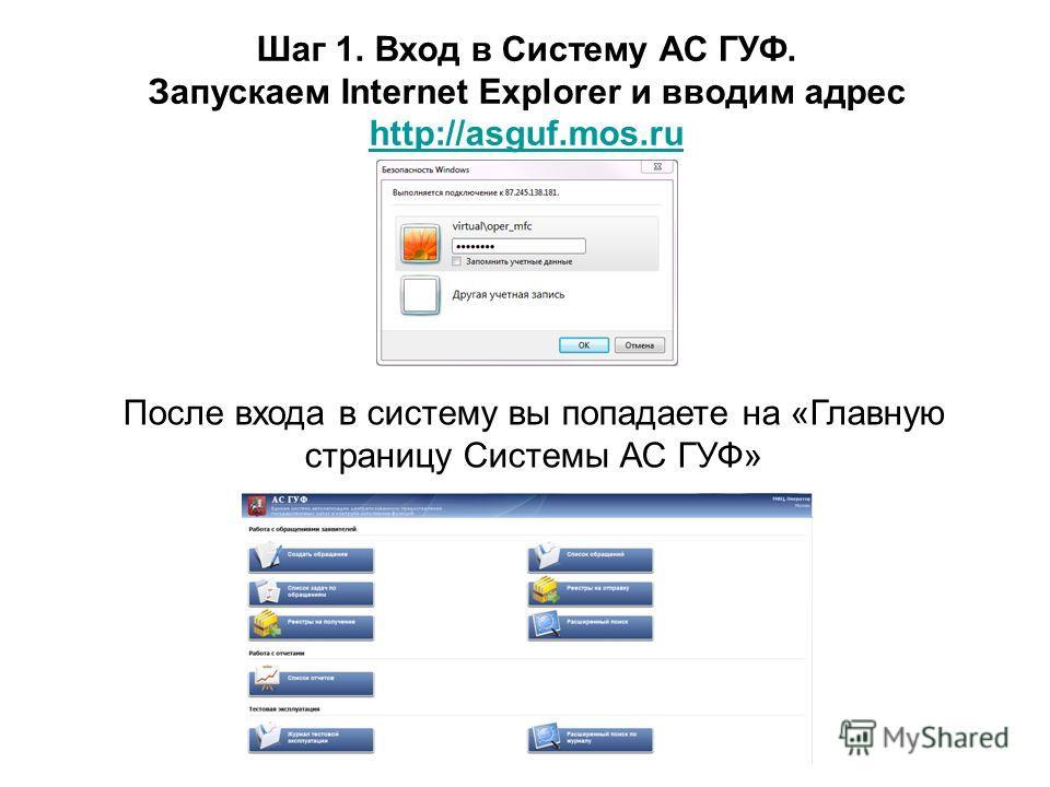 Шаг 1. Вход в Систему АС ГУФ. Запускаем Internet Explorer и вводим адрес http://asguf.mos.ru http://asguf.mos.ru После входа в систему вы попадаете на «Главную страницу Системы АС ГУФ»