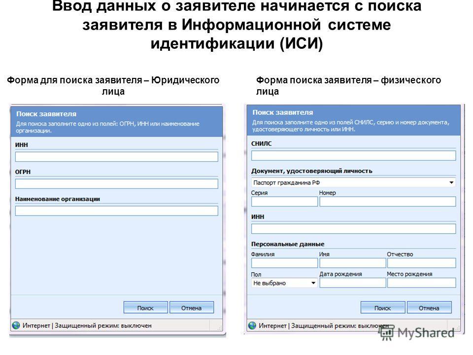 Ввод данных о заявителе начинается с поиска заявителя в Информационной системе идентификации (ИСИ) Форма для поиска заявителя – Юридического лица Форма поиска заявителя – физического лица