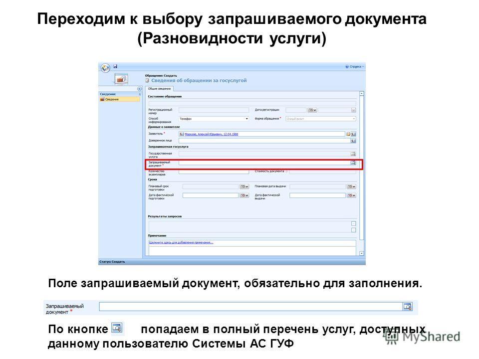 Переходим к выбору запрашиваемого документа (Разновидности услуги) Поле запрашиваемый документ, обязательно для заполнения. По кнопке попадаем в полный перечень услуг, доступных данному пользователю Системы АС ГУФ