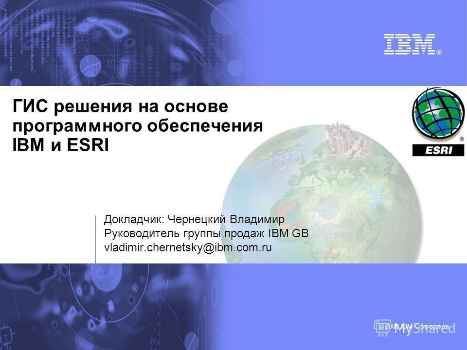 © 2008 IBM Corporation ГИС решения на основе программного обеспечения IBM и ESRI Докладчик: Чернецкий Владимир Руководитель группы продаж IBM GB vladimir.chernetsky@ibm.com.ru