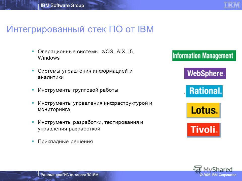 IBM Software Group Решения для ГИС на основе ПО IBM © 2008 IBM Corporation Интегрированный стек ПО от IBM Операционные системы z/OS, AIX, I5, Windows Системы управления информацией и аналитики Инструменты групповой работы Инструменты управления инфра