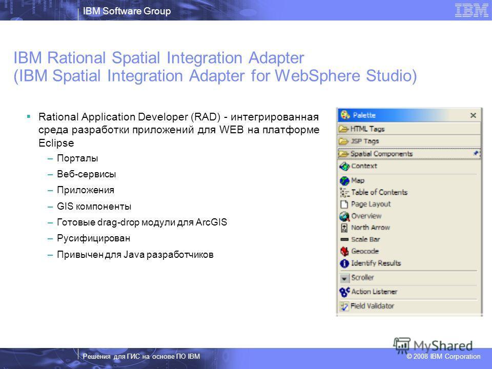 IBM Software Group Решения для ГИС на основе ПО IBM © 2008 IBM Corporation IBM Rational Spatial Integration Adapter (IBM Spatial Integration Adapter for WebSphere Studio) Rational Application Developer (RAD) - интегрированная среда разработки приложе