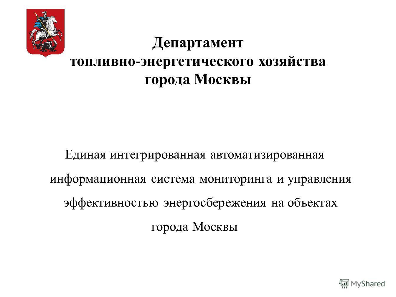 Единая интегрированная автоматизированная информационная система мониторинга и управления эффективностью энергосбережения на объектах города Москвы Департамент топливно-энергетического хозяйства города Москвы
