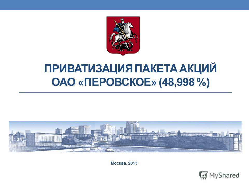 ПРИВАТИЗАЦИЯ ПАКЕТА АКЦИЙ ОАО «ПЕРОВСКОЕ» (48,998 %) Москва, 2013