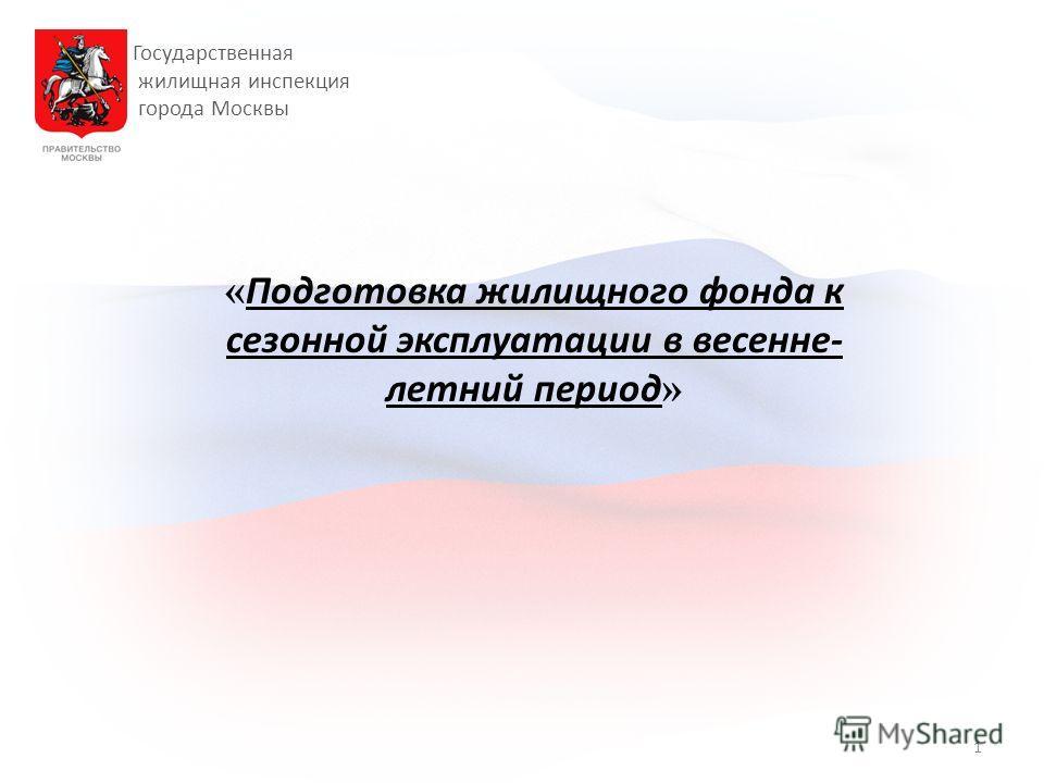 Государственная жилищная инспекция города Москвы « Подготовка жилищного фонда к сезонной эксплуатации в весенне- летний период » 1