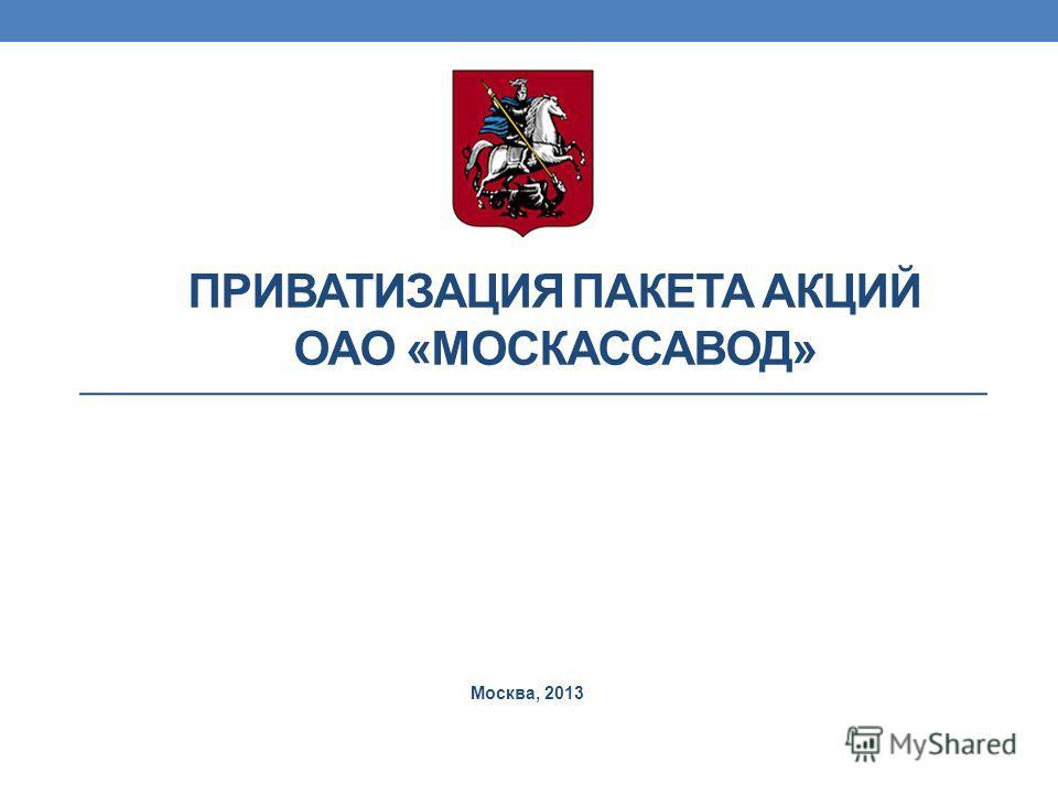 ПРИВАТИЗАЦИЯ ПАКЕТА АКЦИЙ ОАО «МОСКАССАВОД» Москва, 2013