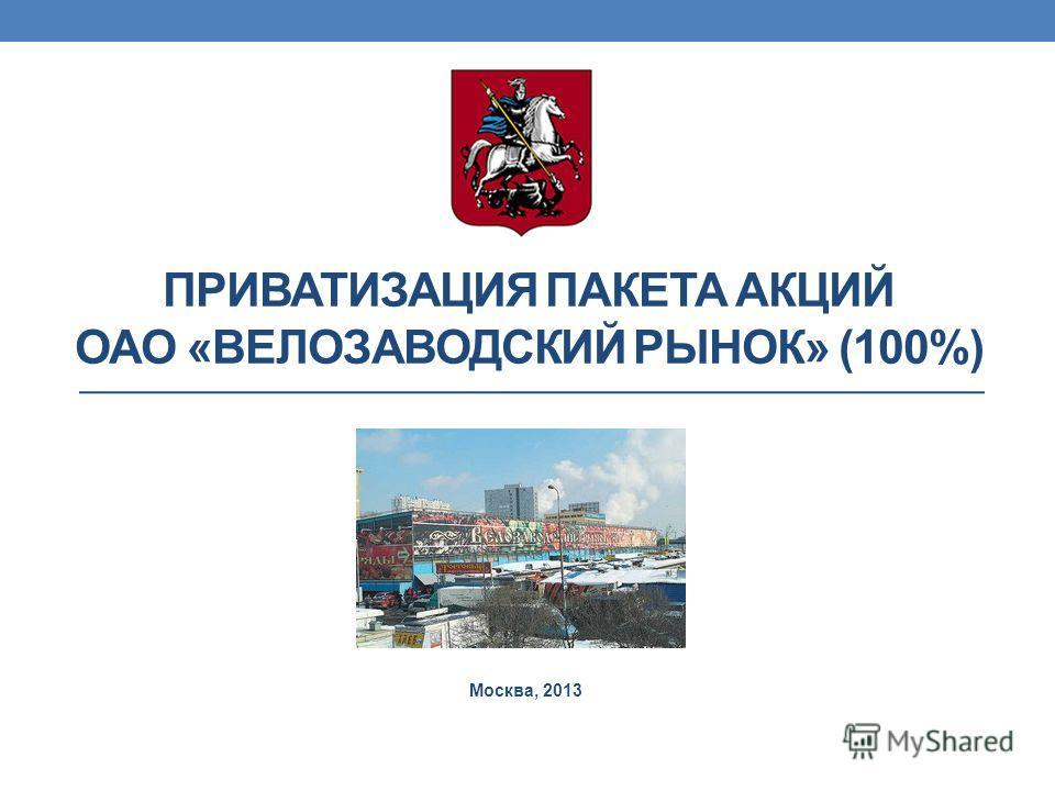 ПРИВАТИЗАЦИЯ ПАКЕТА АКЦИЙ ОАО «ВЕЛОЗАВОДСКИЙ РЫНОК» (100%) Москва, 2013