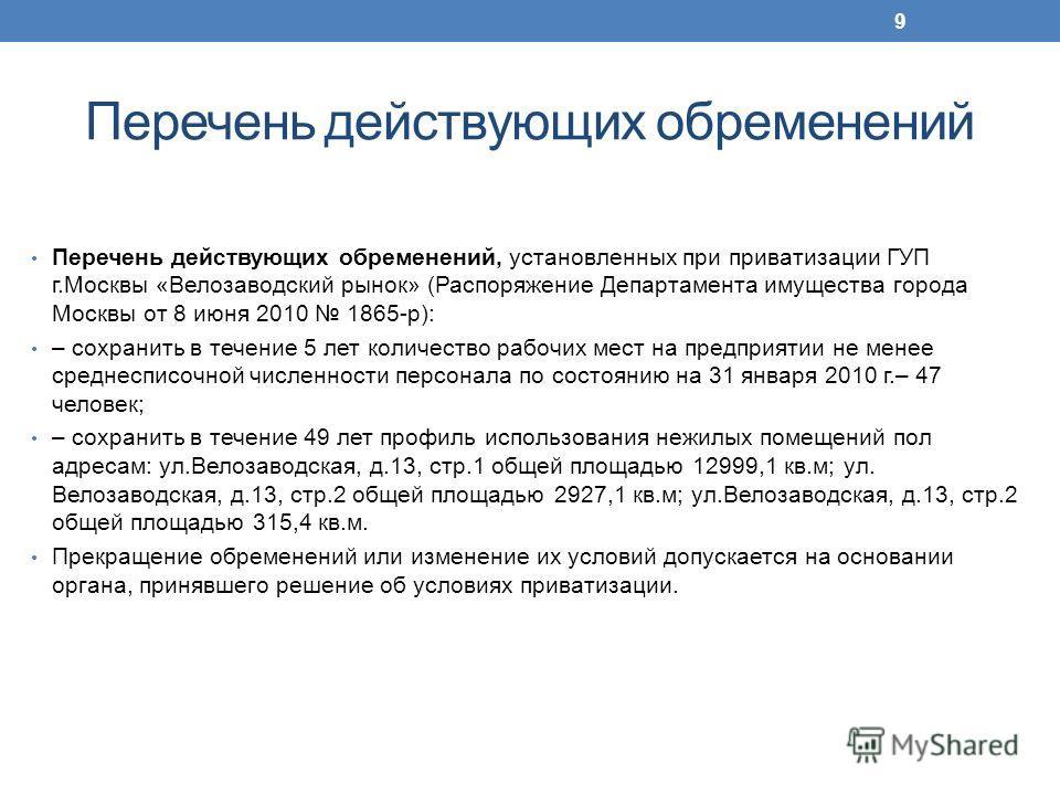 Перечень действующих обременений Перечень действующих обременений, установленных при приватизации ГУП г.Москвы «Велозаводский рынок» (Распоряжение Департамента имущества города Москвы от 8 июня 2010 1865-р): – сохранить в течение 5 лет количество раб