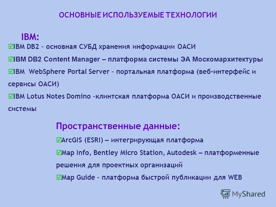 ОСНОВНЫЕ ИСПОЛЬЗУЕМЫЕ ТЕХНОЛОГИИ IBM: IBM DB2 – основная СУБД хранения информации ОАСИ IBM DB2 Content Manager – платформа системы ЭА Москомархитектуры IBM WebSphere Portal Server – портальная платформа (веб-интерфейс и сервисы ОАСИ) IBM Lotus Notes