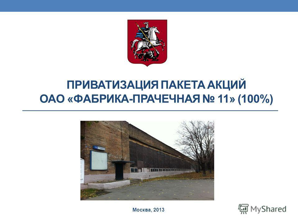ПРИВАТИЗАЦИЯ ПАКЕТА АКЦИЙ ОАО «ФАБРИКА-ПРАЧЕЧНАЯ 11» (100%) Москва, 2013