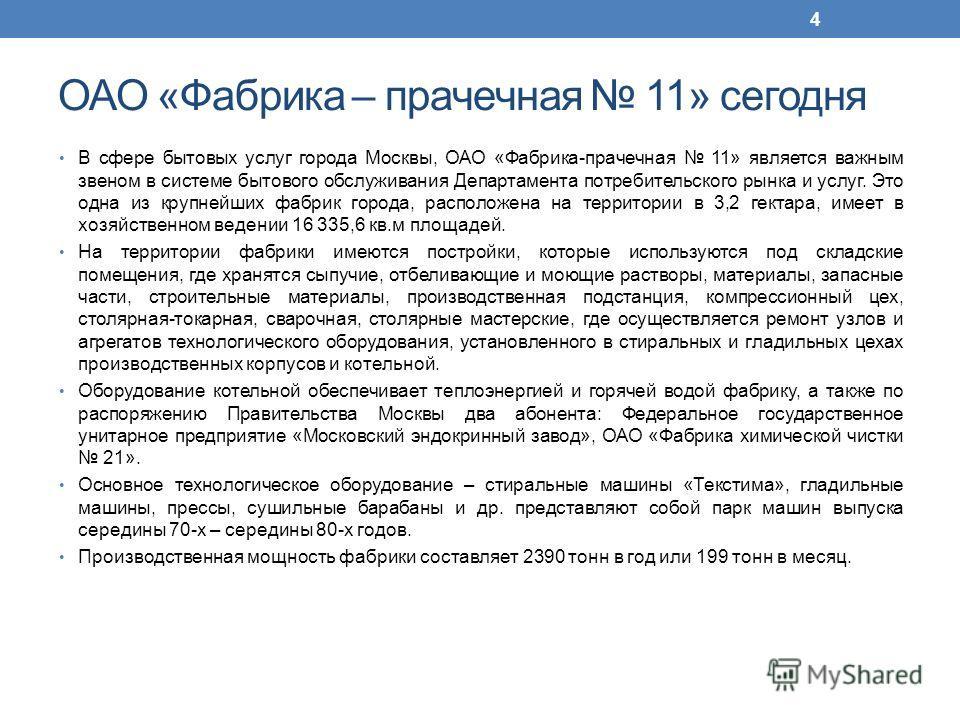 ОАО «Фабрика – прачечная 11» сегодня В сфере бытовых услуг города Москвы, ОАО «Фабрика-прачечная 11» является важным звеном в системе бытового обслуживания Департамента потребительского рынка и услуг. Это одна из крупнейших фабрик города, расположена