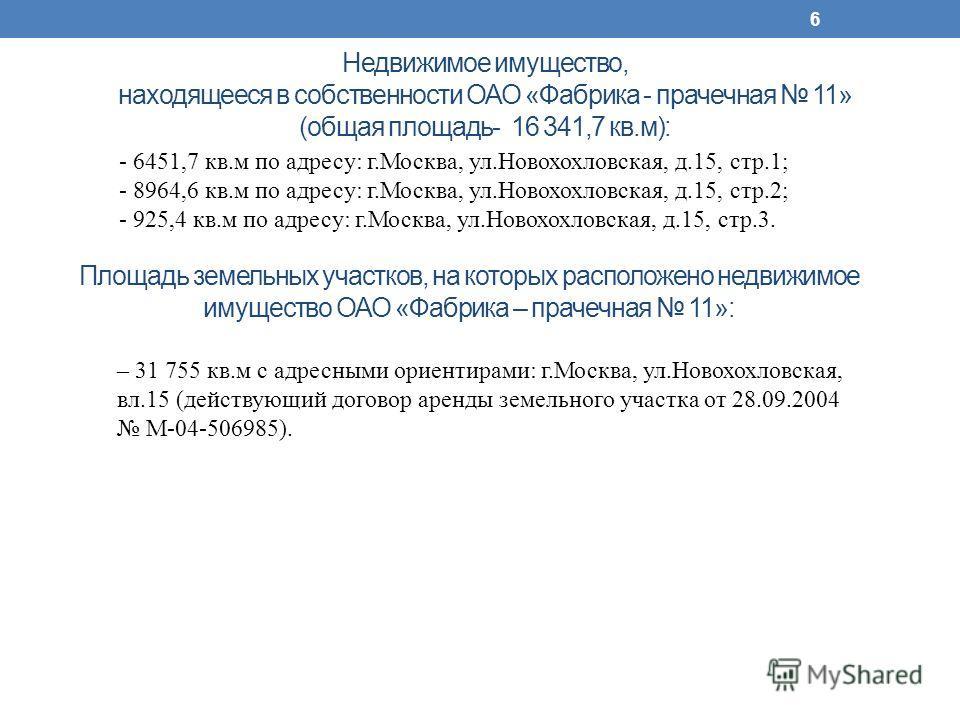Недвижимое имущество, находящееся в собственности ОАО «Фабрика - прачечная 11» (общая площадь- 16 341,7 кв.м): 6 Площадь земельных участков, на которых расположено недвижимое имущество ОАО «Фабрика – прачечная 11»: - 6451,7 кв.м по адресу: г.Москва,