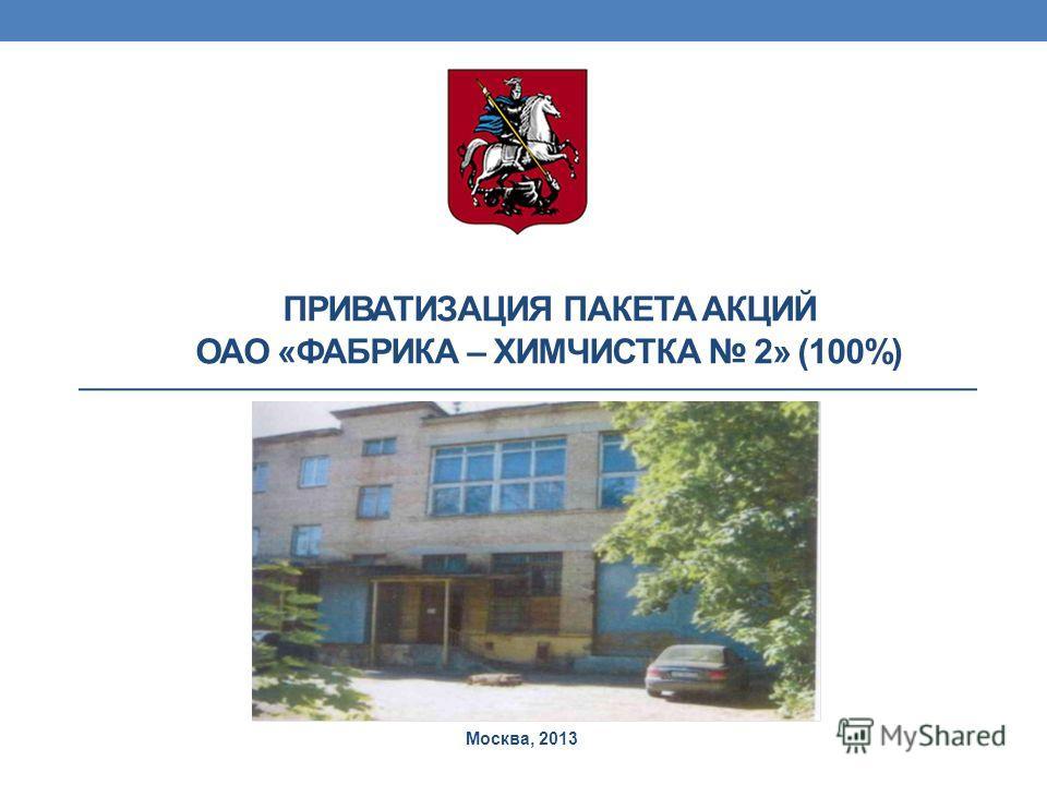 ПРИВАТИЗАЦИЯ ПАКЕТА АКЦИЙ ОАО «ФАБРИКА – ХИМЧИСТКА 2» (100%) Москва, 2013