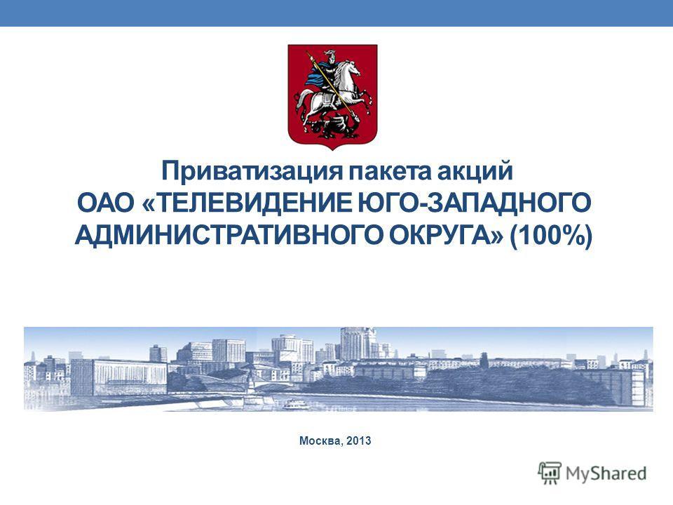 Приватизация пакета акций ОАО «ТЕЛЕВИДЕНИЕ ЮГО-ЗАПАДНОГО АДМИНИСТРАТИВНОГО ОКРУГА» (100%) Москва, 2013