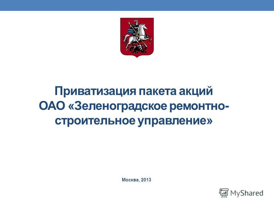 Приватизация пакета акций ОАО «Зеленоградское ремонтно- строительное управление» Москва, 2013