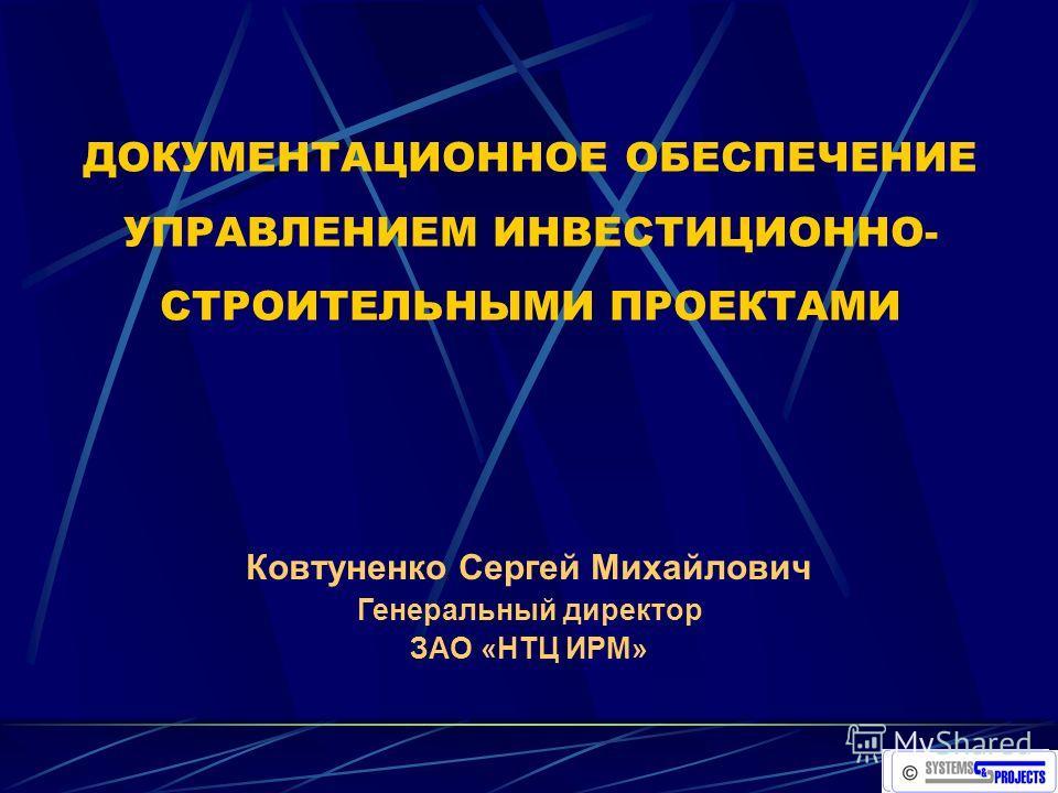 ДОКУМЕНТАЦИОННОЕ ОБЕСПЕЧЕНИЕ УПРАВЛЕНИЕМ ИНВЕСТИЦИОННО- СТРОИТЕЛЬНЫМИ ПРОЕКТАМИ Ковтуненко Сергей Михайлович Генеральный директор ЗАО «НТЦ ИРМ»