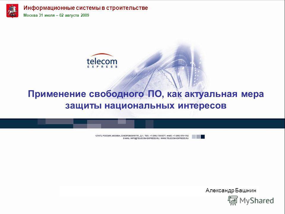 Применение свободного ПО, как актуальная мера защиты национальных интересов Александр Башнин Москва 31 июля – 02 августа 2009 Информационные системы в строительстве