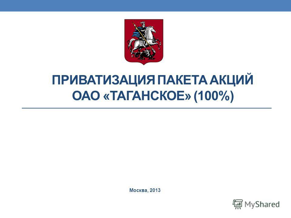 ПРИВАТИЗАЦИЯ ПАКЕТА АКЦИЙ ОАО «ТАГАНСКОЕ» (100%) Москва, 2013
