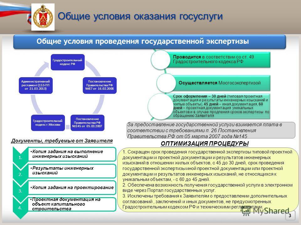 Общие условия оказания госуслуги 3 Проводится в соответствии со ст. 49 Градостроительного кодекса РФ Осуществляется Мосгосэкспертизой Срок оформления – 30 дней (типовая проектная документация и результаты инженерных изысканий и жилые объекты), 45 дне