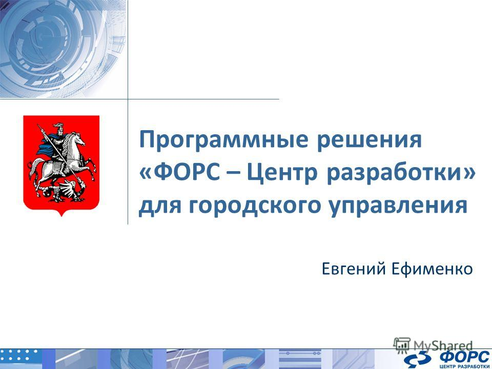 Программные решения «ФОРС – Центр разработки» для городского управления Евгений Ефименко
