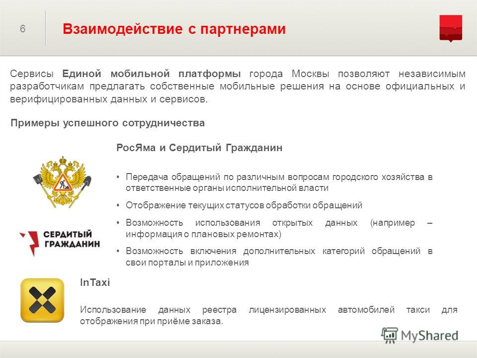 6 Взаимодействие с партнерами Сервисы Единой мобильной платформы города Москвы позволяют независимым разработчикам предлагать собственные мобильные решения на основе официальных и верифицированных данных и сервисов. РосЯма и Сердитый Гражданин Переда