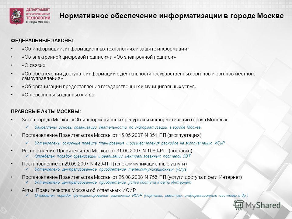 Нормативное обеспечение информатизации в городе Москве ФЕДЕРАЛЬНЫЕ ЗАКОНЫ: «Об информации, информационных технологиях и защите информации» «Об электронной цифровой подписи» и «Об электронной подписи» «О связи» «Об обеспечении доступа к информации о д