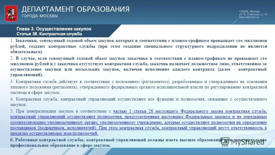 Глава 3. Осуществление закупок Статья 38. Контрактная служба 1. Заказчики, совокупный годовой объем закупок которых в соответствии с планом-графиком превышает сто миллионов рублей, создают контрактные службы (при этом создание специального структурно