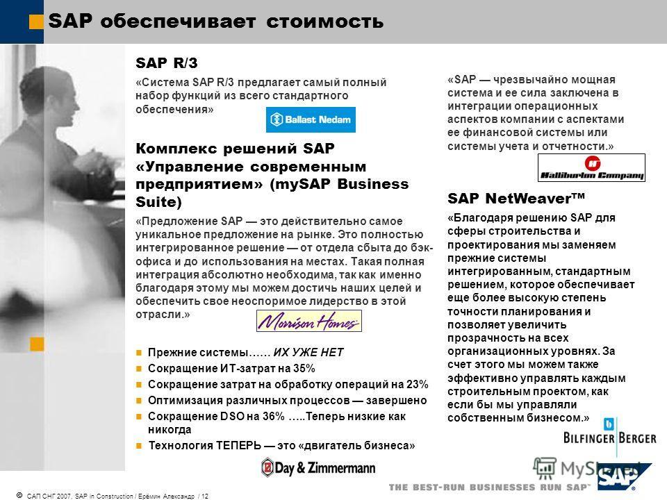 САП СНГ 2007, SAP in Construction / Ерёмин Александр / 12 «SAP чрезвычайно мощная система и ее сила заключена в интеграции операционных аспектов компании с аспектами ее финансовой системы или системы учета и отчетности.» SAP NetWeaver «Благодаря реше